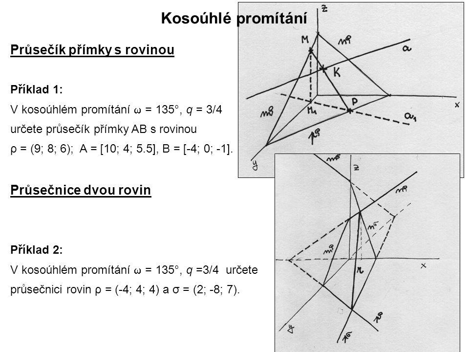 Průsečík přímky s rovinou Kosoúhlé promítání Příklad 1: V kosoúhlém promítání  = 135°, q = 3/4 určete průsečík přímky AB s rovinou ρ = (9; 8; 6); A = [10; 4; 5.5], B = [-4; 0; -1].