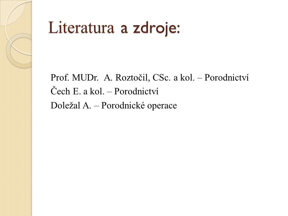 Literatura a zdroje: Prof. MUDr. A. Roztočil, CSc. a kol. – Porodnictví Čech E. a kol. – Porodnictví Doležal A. – Porodnické operace