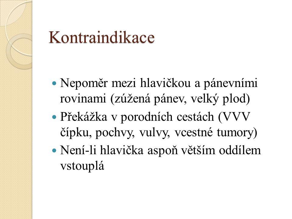 Kontraindikace Nepoměr mezi hlavičkou a pánevními rovinami (zúžená pánev, velký plod) Překážka v porodních cestách (VVV čípku, pochvy, vulvy, vcestné tumory) Není-li hlavička aspoň větším oddílem vstouplá