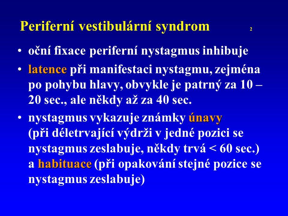 Periferní vestibulární syndrom 2 oční fixace periferní nystagmus inhibuje latencelatence při manifestaci nystagmu, zejména po pohybu hlavy, obvykle je