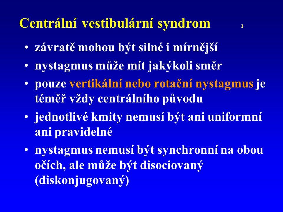 Centrální vestibulární syndrom 1 závratě mohou být silné i mírnější nystagmus může mít jakýkoli směr pouze vertikální nebo rotační nystagmus je téměř