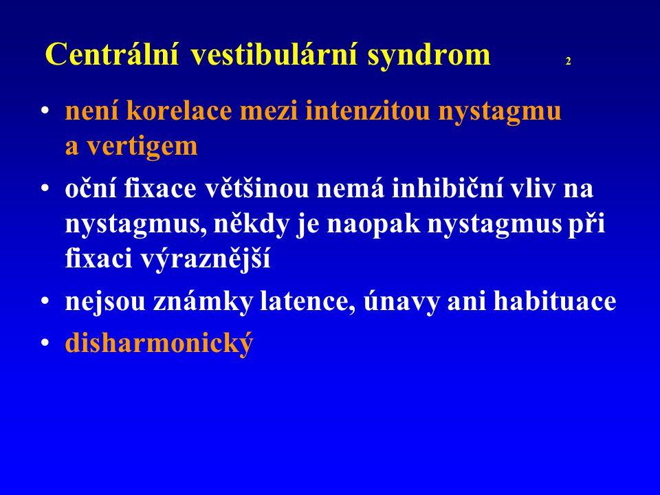 Centrální vestibulární syndrom 2 není korelace mezi intenzitou nystagmu a vertigem oční fixace většinou nemá inhibiční vliv na nystagmus, někdy je nao