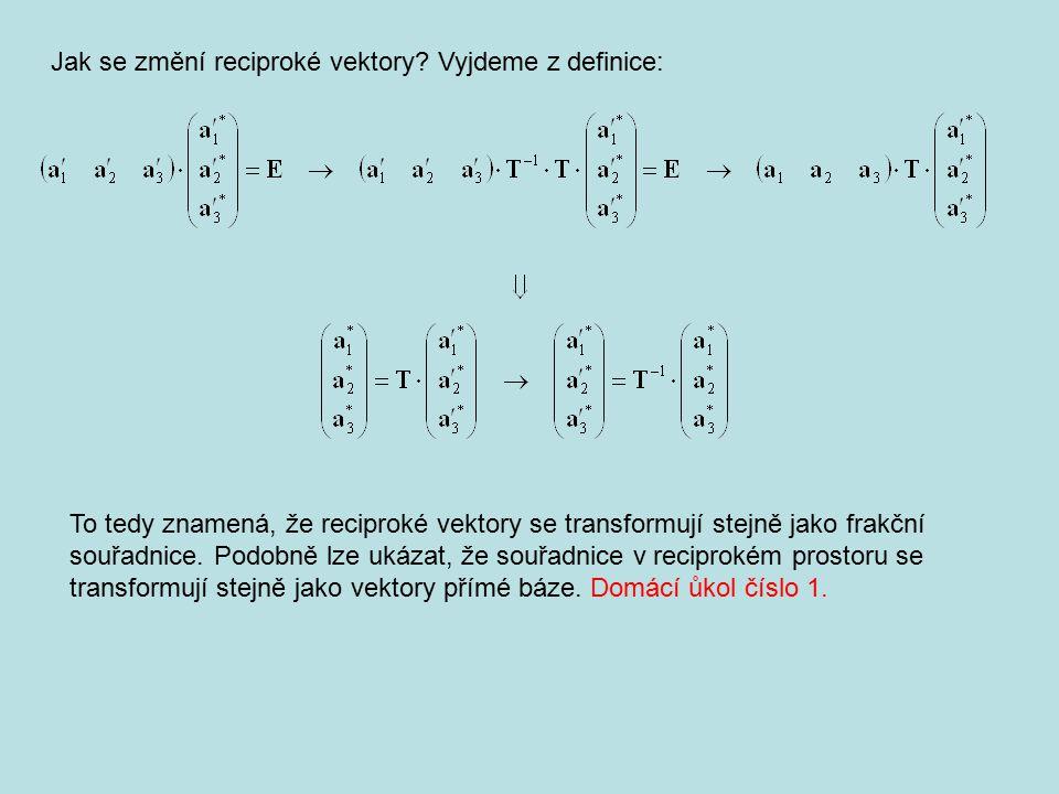Jak se změní reciproké vektory? Vyjdeme z definice: To tedy znamená, že reciproké vektory se transformují stejně jako frakční souřadnice. Podobně lze