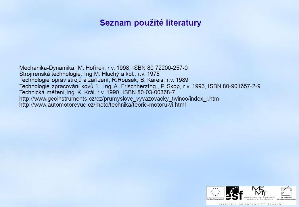 Seznam použité literatury Mechanika-Dynamika, M. Hofírek, r.v. 1998, ISBN 80 72200-257-0 Strojírenská technologie, Ing.M. Hluchý a kol., r.v. 1975 Tec