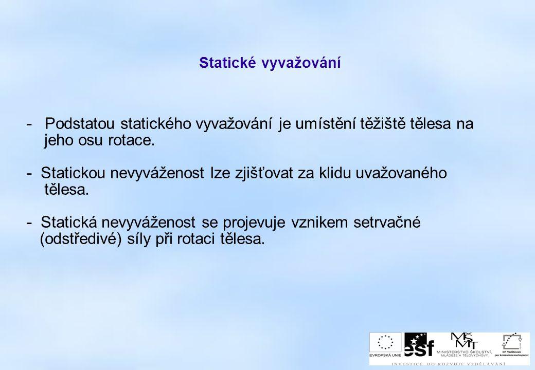 Statické vyvažování - Podstatou statického vyvažování je umístění těžiště tělesa na jeho osu rotace. - Statickou nevyváženost lze zjišťovat za klidu u