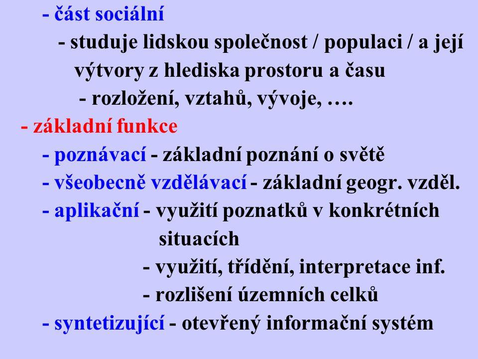 - část sociální - studuje lidskou společnost / populaci / a její výtvory z hlediska prostoru a času - rozložení, vztahů, vývoje, ….