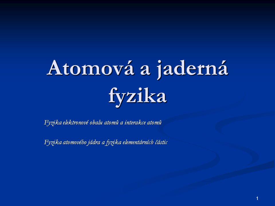 1 Atomová a jaderná fyzika Fyzika elektronové obalu atomů a interakce atomů Fyzika atomového jádra a fyzika elementárních částic