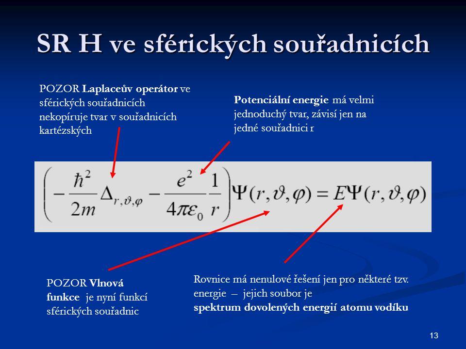 13 SR H ve sférických souřadnicích POZOR Laplaceův operátor ve sférických souřadnicích nekopíruje tvar v souřadnicích kartézských Potenciální energie