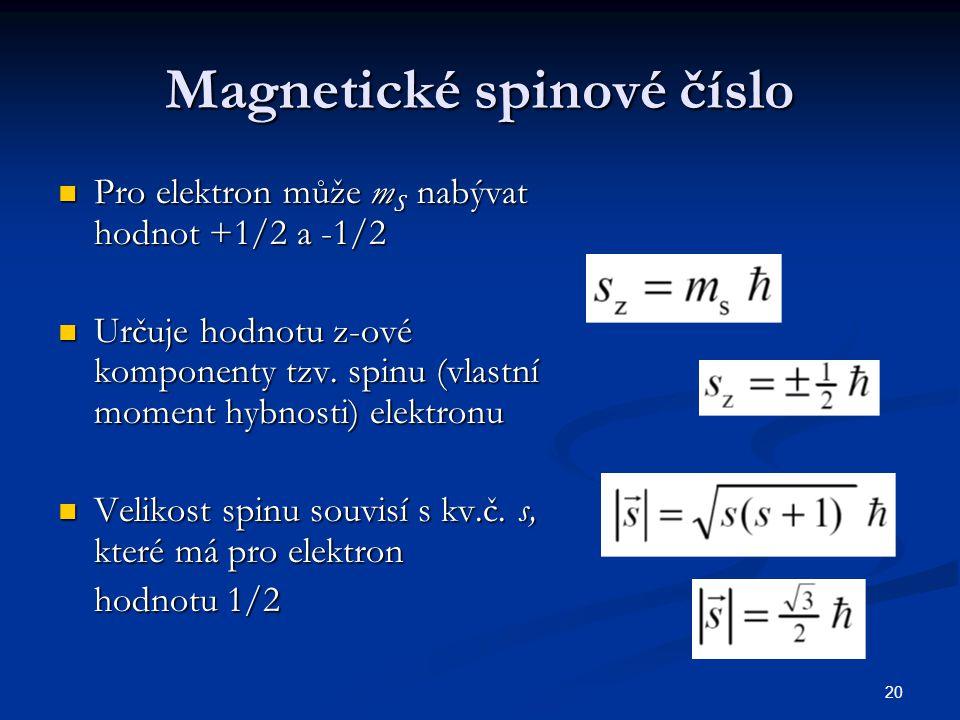 20 Magnetické spinové číslo Pro elektron může m S nabývat hodnot +1/2 a -1/2 Pro elektron může m S nabývat hodnot +1/2 a -1/2 Určuje hodnotu z-ové kom