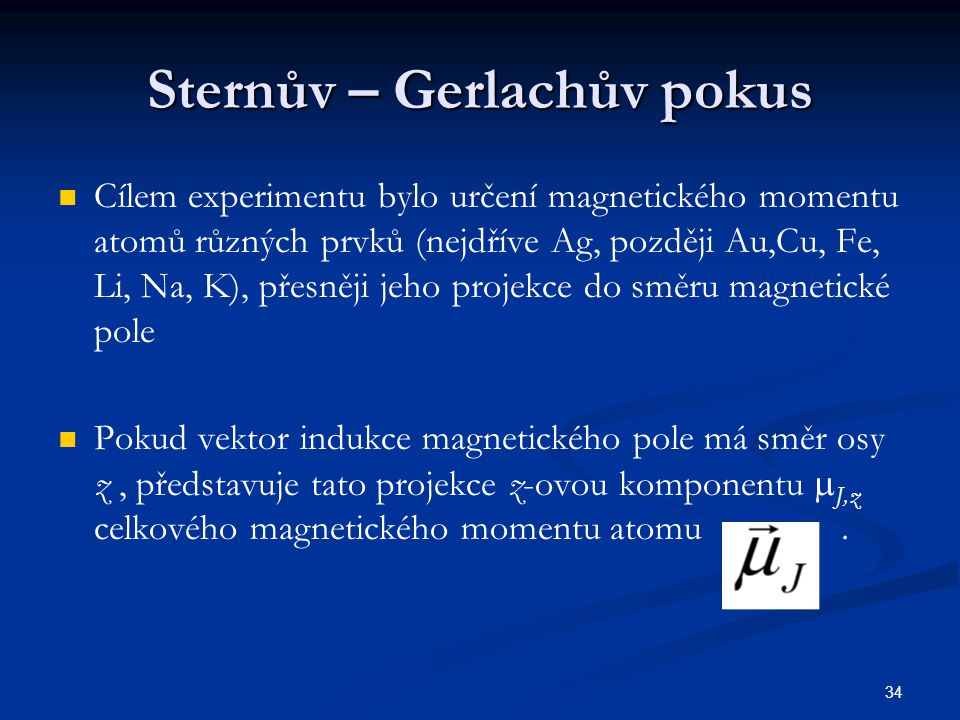 34 Sternův – Gerlachův pokus Cílem experimentu bylo určení magnetického momentu atomů různých prvků (nejdříve Ag, později Au,Cu, Fe, Li, Na, K), přesn