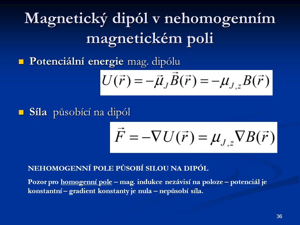 36 Magnetický dipól v nehomogenním magnetickém poli Potenciální energie mag. dipólu Potenciální energie mag. dipólu Síla působící na dipól Síla působí