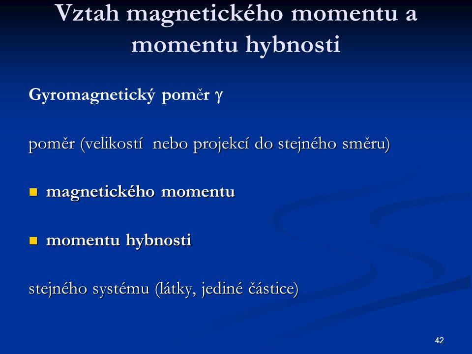 42 Vztah magnetického momentu a momentu hybnosti Gyromagnetický poměr  poměr (velikostí nebo projekcí do stejného směru) magnetického momentu magneti