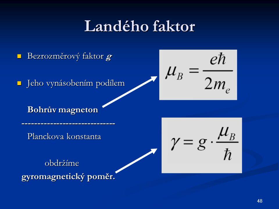 48 Landého faktor Bezrozměrový faktor g Bezrozměrový faktor g Jeho vynásobením podílem Jeho vynásobením podílem Bohrův magneton ----------------------