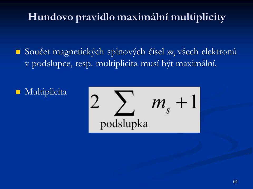 61 Hundovo pravidlo maximální multiplicity Součet magnetických spinových čísel m s všech elektronů v podslupce, resp. multiplicita musí být maximální.