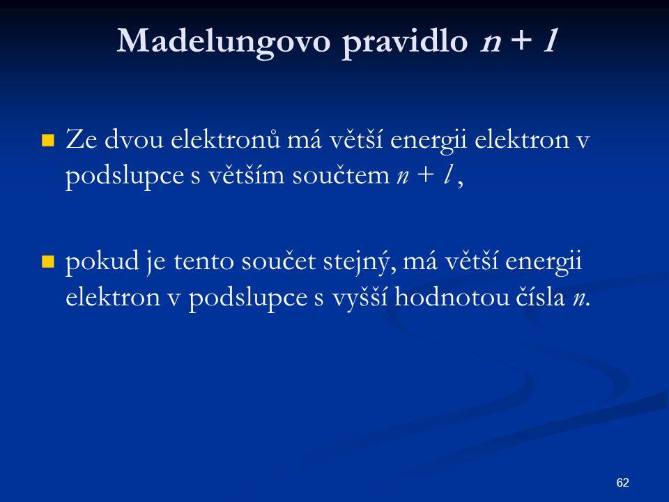 62 Madelungovo pravidlo n + l Ze dvou elektronů má větší energii elektron v podslupce s větším součtem n + l, pokud je tento součet stejný, má větší e