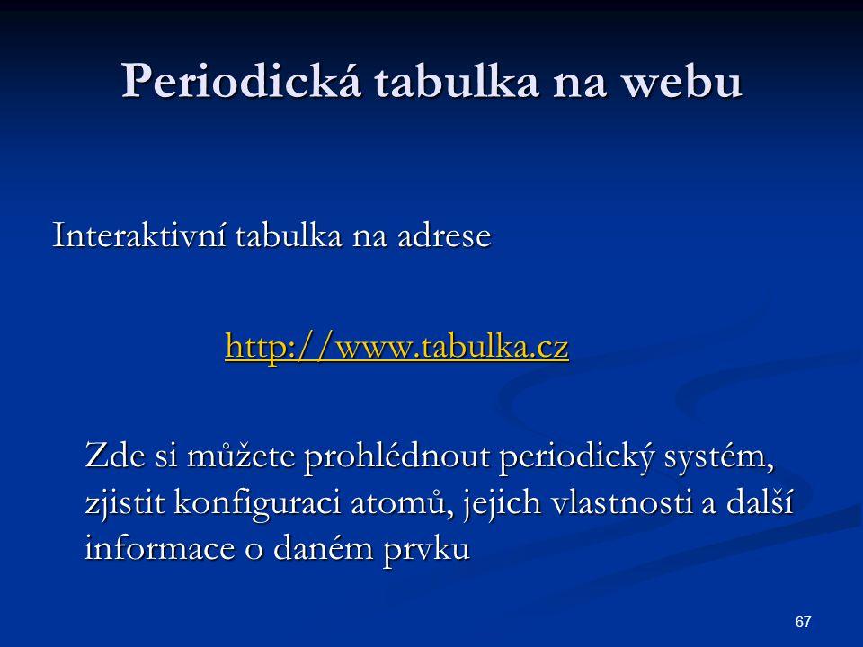 67 Periodická tabulka na webu Interaktivní tabulka na adrese http://www.tabulka.cz Zde si můžete prohlédnout periodický systém, zjistit konfiguraci at