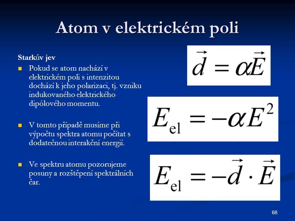 68 Atom v elektrickém poli Starkův jev Pokud se atom nachází v elektrickém poli s intenzitou dochází k jeho polarizaci, tj. vzniku indukovaného elektr