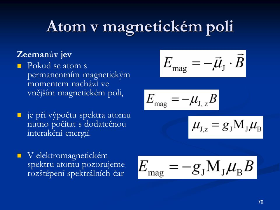 70 Atom v magnetickém poli Zeemanův jev Pokud se atom s permanentním magnetickým momentem nachází ve vnějším magnetickém poli, je při výpočtu spektra