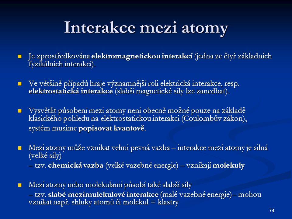 74 Interakce mezi atomy Je zprostředkována elektromagnetickou interakcí (jedna ze čtyř základních fyzikálních interakcí). Je zprostředkována elektroma