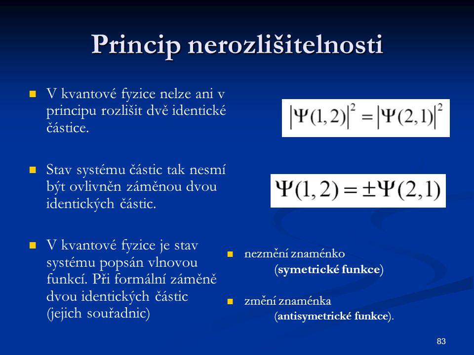 83 Princip nerozlišitelnosti V kvantové fyzice nelze ani v principu rozlišit dvě identické částice. Stav systému částic tak nesmí být ovlivněn záměnou