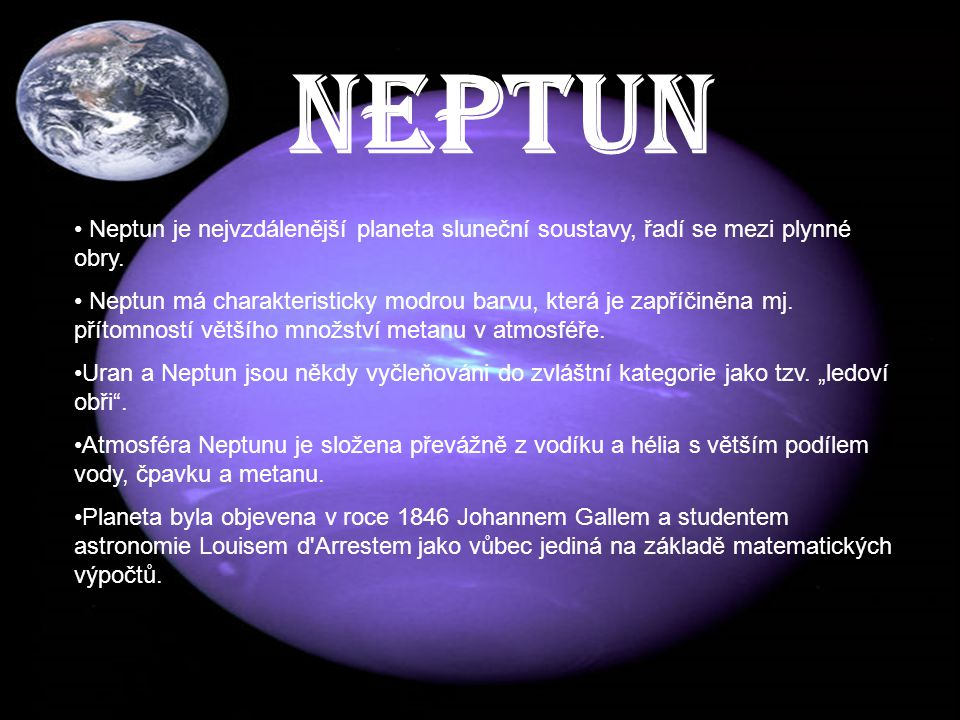 NEPTUN Neptun je nejvzdálenější planeta sluneční soustavy, řadí se mezi plynné obry. Neptun má charakteristicky modrou barvu, která je zapříčiněna mj.