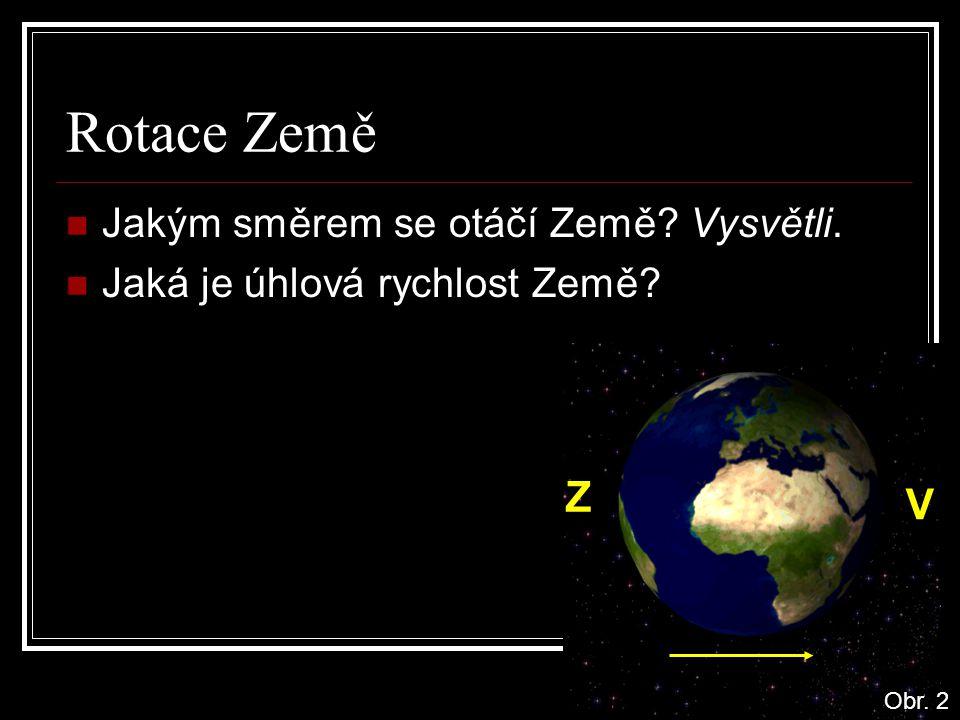 Rotace Země Jakým směrem se otáčí Země? Vysvětli. Jaká je úhlová rychlost Země? Z V Obr. 2