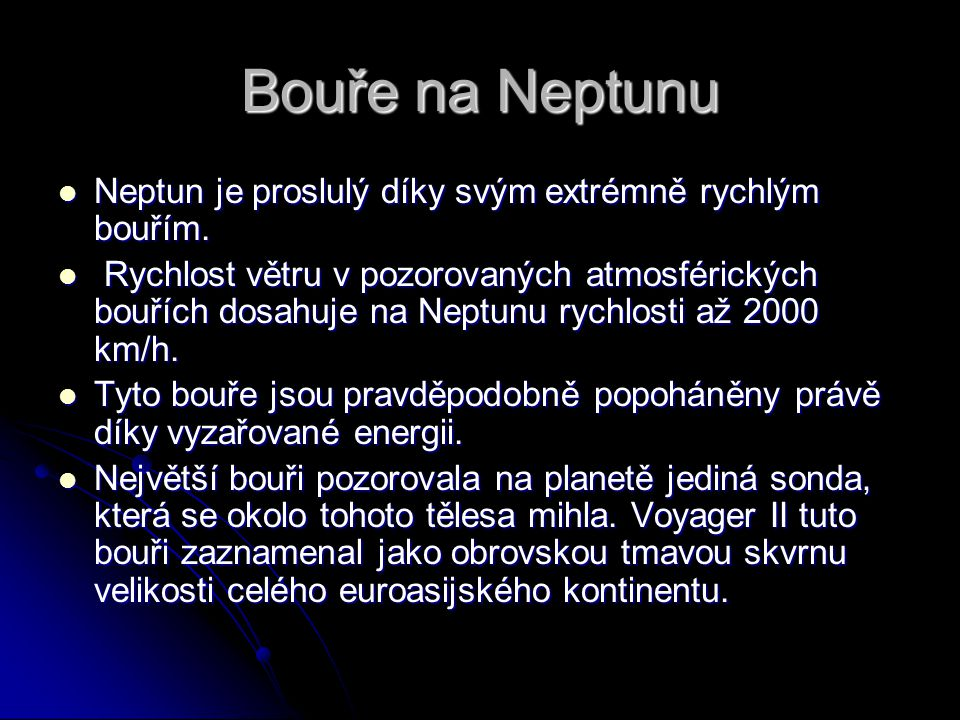 Bouře na Neptunu Neptun je proslulý díky svým extrémně rychlým bouřím. Neptun je proslulý díky svým extrémně rychlým bouřím. Rychlost větru v pozorova