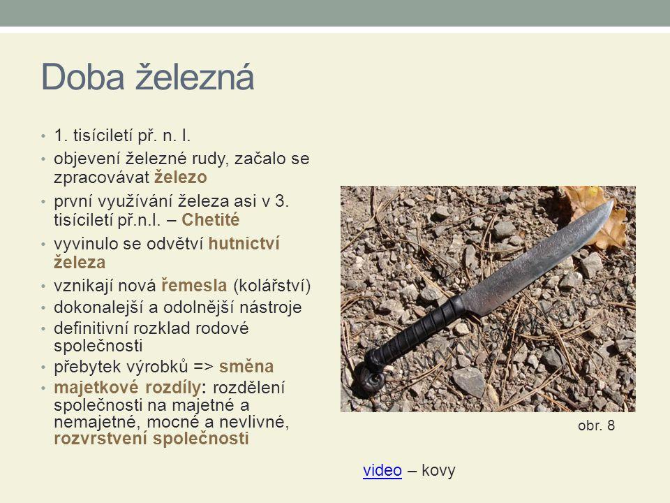 Doba železná 1. tisíciletí př. n. l. objevení železné rudy, začalo se zpracovávat železo první využívání železa asi v 3. tisíciletí př.n.l. – Chetité