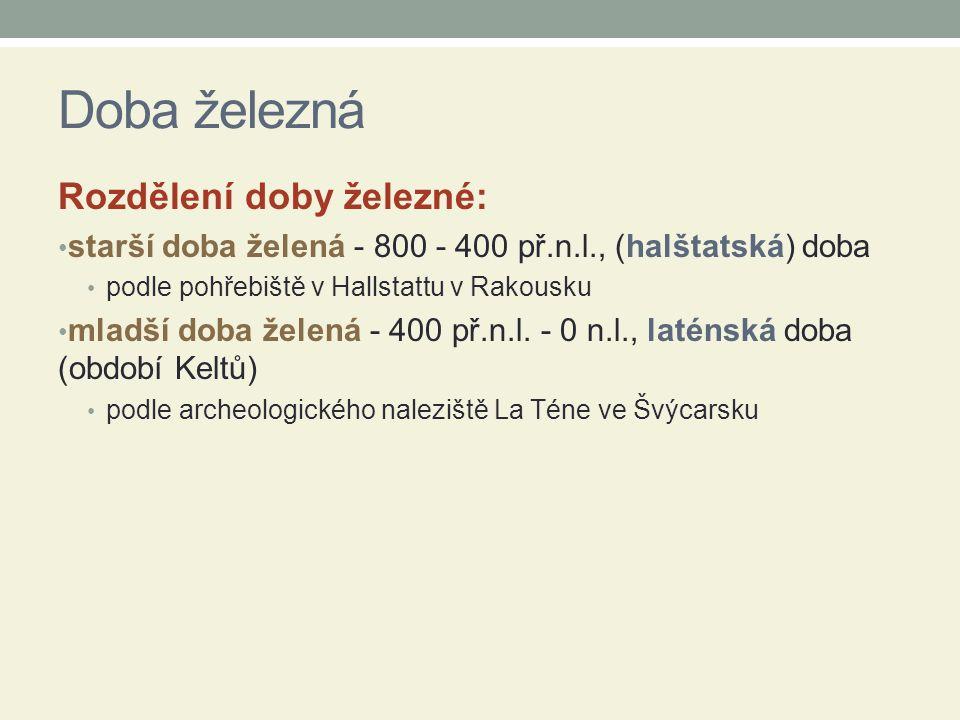 Doba železná Rozdělení doby železné: starší doba želená - 800 - 400 př.n.l., (halštatská) doba podle pohřebiště v Hallstattu v Rakousku mladší doba že