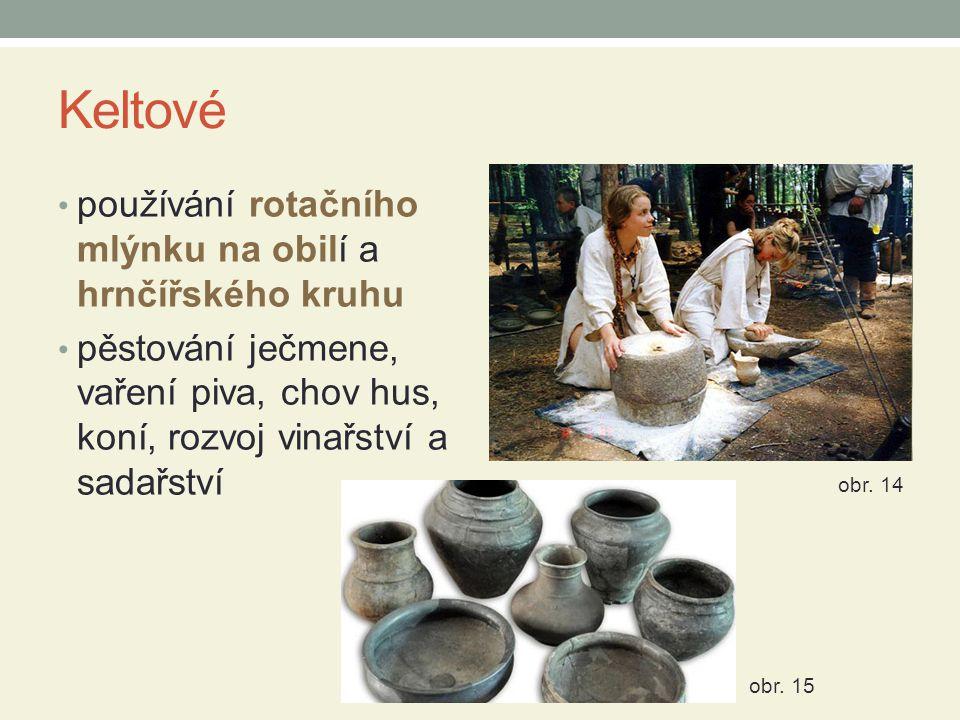 Keltové používání rotačního mlýnku na obilí a hrnčířského kruhu pěstování ječmene, vaření piva, chov hus, koní, rozvoj vinařství a sadařství obr. 14 o