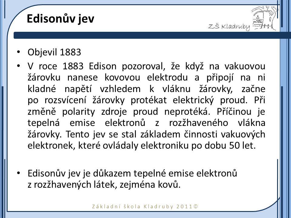 Základní škola Kladruby 2011  Edisonův jev Objevil 1883 V roce 1883 Edison pozoroval, že když na vakuovou žárovku nanese kovovou elektrodu a připojí na ni kladné napětí vzhledem k vláknu žárovky, začne po rozsvícení žárovky protékat elektrický proud.