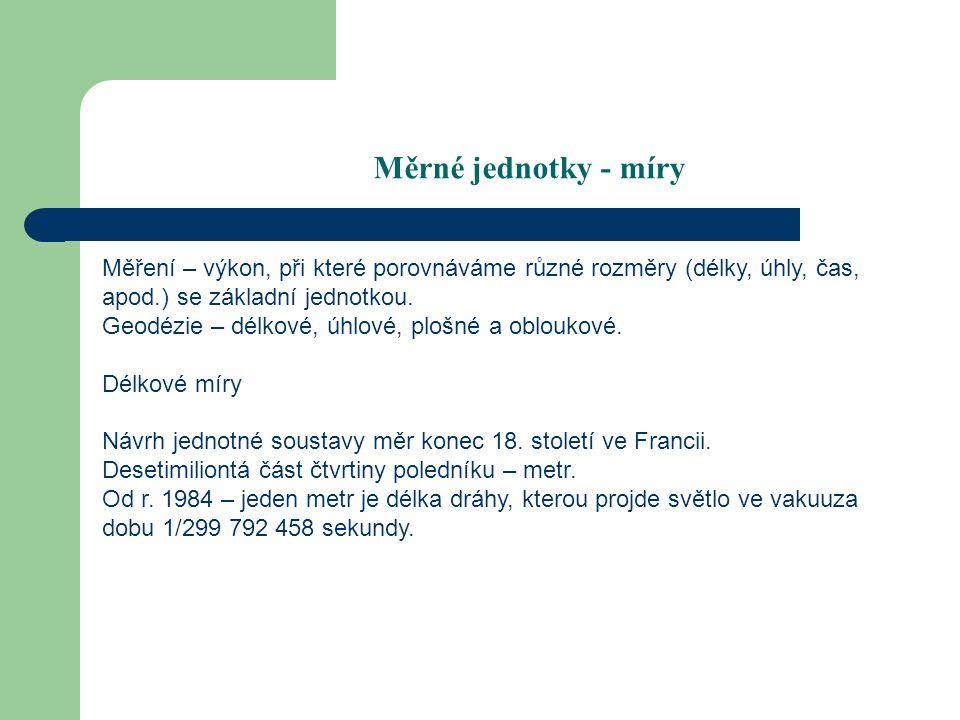Staré délkové míry staré české míry1 loket pražský= 0,594m = 3 pídě 1 píď= 0,198m = 10 prstů 1 dlaň= 0,078m = 4 prsty 1 pěst= 0,105m 1 zemský provazec= 42 lokte Rakousko-Uherské míry1  (sáh)= 6´(stop) = 72´´(palců) = 864´´´(čárek) 1  = 1,896 484 m 1 rakouská míle= 4 000 sáhů = 7 585,936 m 1 jitro= 2 korce = 3 měřice 1 jitro= 1 600 čtver.