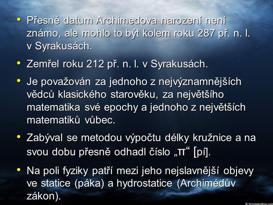 Přesné datum Archimedova narození není známo, ale mohlo to být kolem roku 287 př. n. l. v Syrakusách. Přesné datum Archimedova narození není známo, al