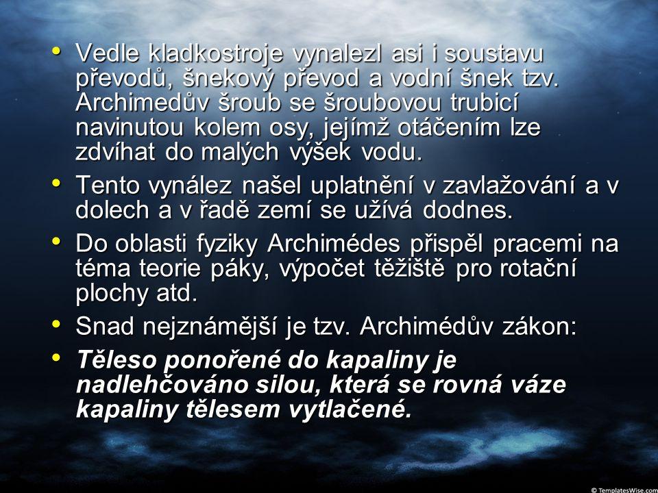 Vedle kladkostroje vynalezl asi i soustavu převodů, šnekový převod a vodní šnek tzv. Archimedův šroub se šroubovou trubicí navinutou kolem osy, jejímž