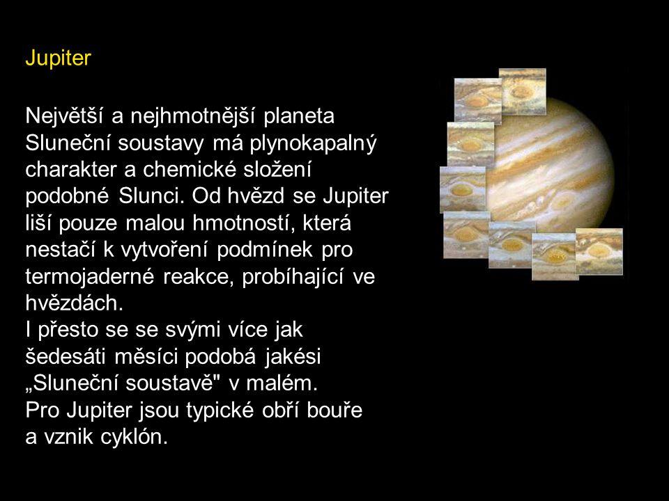 Jupiter Největší a nejhmotnější planeta Sluneční soustavy má plynokapalný charakter a chemické složení podobné Slunci. Od hvězd se Jupiter liší pouze