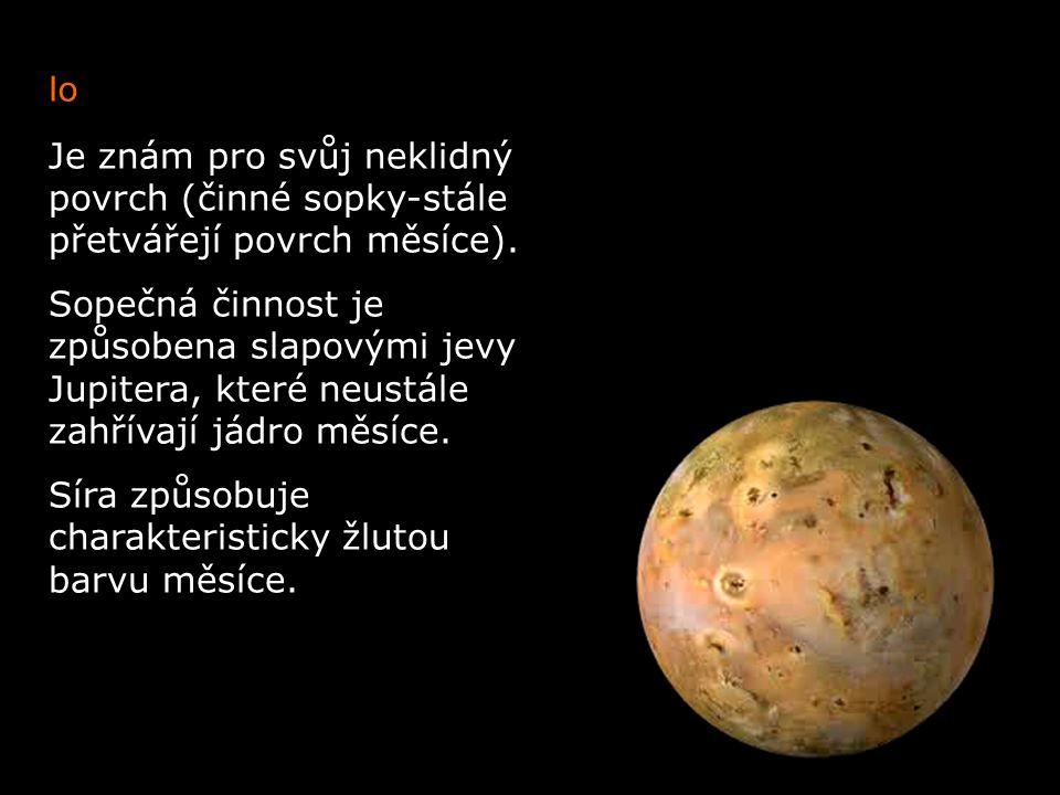 Io Je znám pro svůj neklidný povrch (činné sopky-stále přetvářejí povrch měsíce). Sopečná činnost je způsobena slapovými jevy Jupitera, které neustále