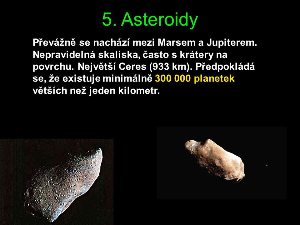 5. Asteroidy Převážně se nachází mezi Marsem a Jupiterem. Nepravidelná skaliska, často s krátery na povrchu. Největší Ceres (933 km). Předpokládá se,