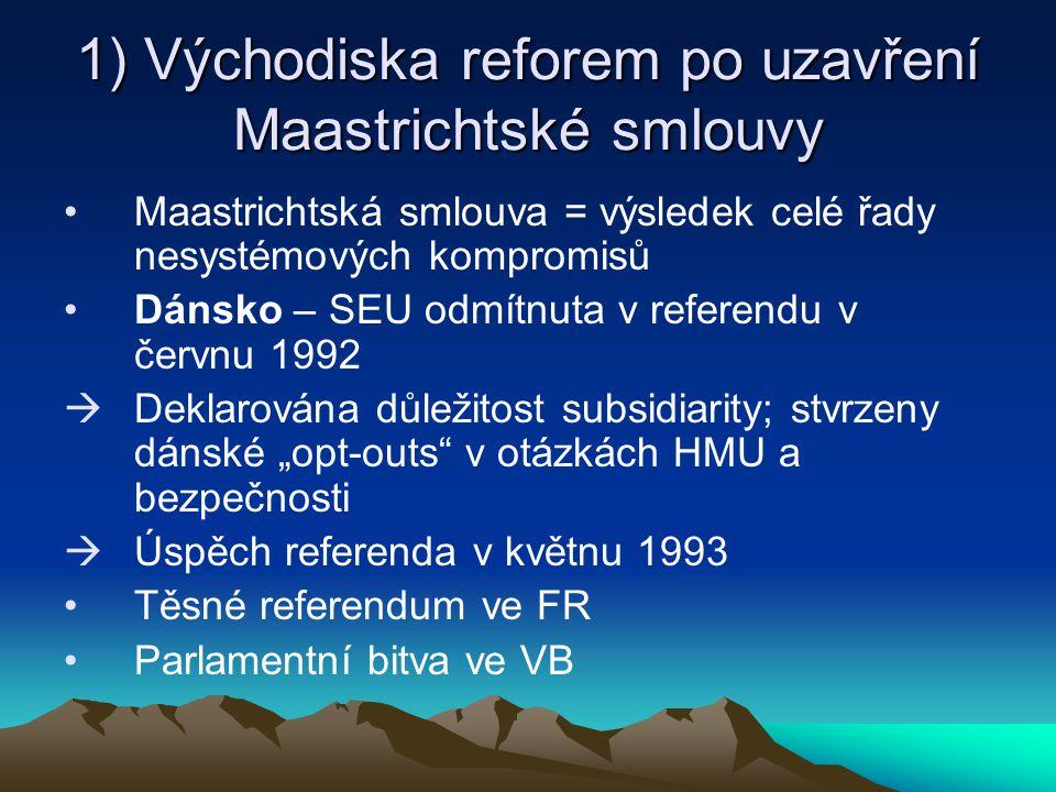 """1) Východiska reforem po uzavření Maastrichtské smlouvy Maastrichtská smlouva = výsledek celé řady nesystémových kompromisů Dánsko – SEU odmítnuta v referendu v červnu 1992  Deklarována důležitost subsidiarity; stvrzeny dánské """"opt-outs v otázkách HMU a bezpečnosti  Úspěch referenda v květnu 1993 Těsné referendum ve FR Parlamentní bitva ve VB"""