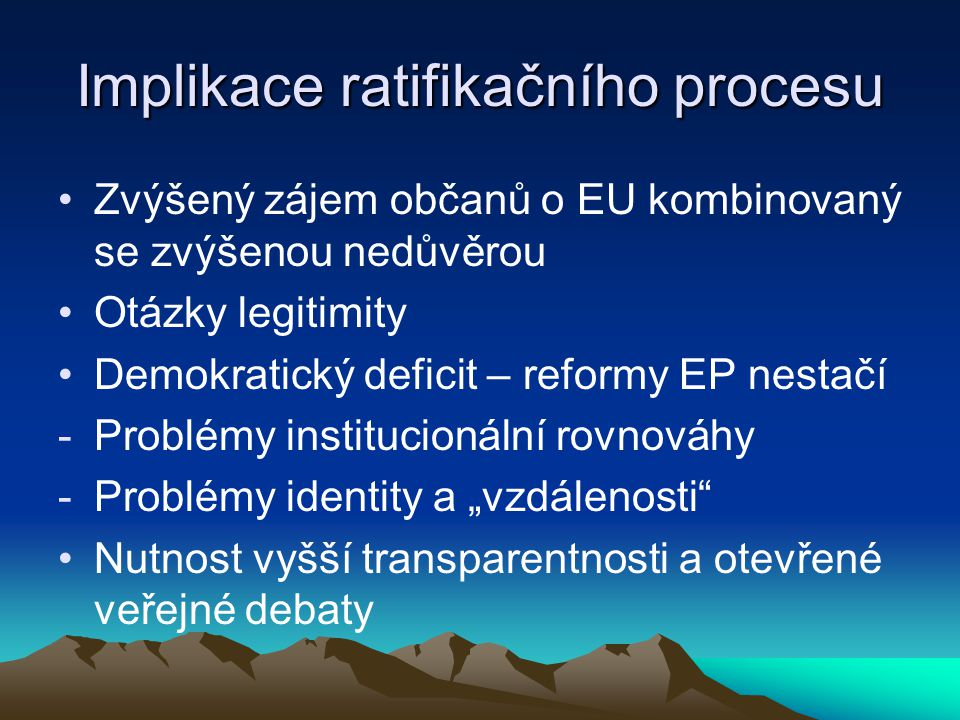"""Implikace ratifikačního procesu Zvýšený zájem občanů o EU kombinovaný se zvýšenou nedůvěrou Otázky legitimity Demokratický deficit – reformy EP nestačí -Problémy institucionální rovnováhy -Problémy identity a """"vzdálenosti Nutnost vyšší transparentnosti a otevřené veřejné debaty"""