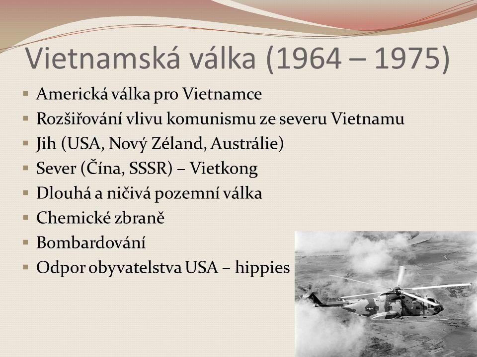 Vietnamská válka (1964 – 1975)  Americká válka pro Vietnamce  Rozšiřování vlivu komunismu ze severu Vietnamu  Jih (USA, Nový Zéland, Austrálie)  Sever (Čína, SSSR) – Vietkong  Dlouhá a ničivá pozemní válka  Chemické zbraně  Bombardování  Odpor obyvatelstva USA – hippies