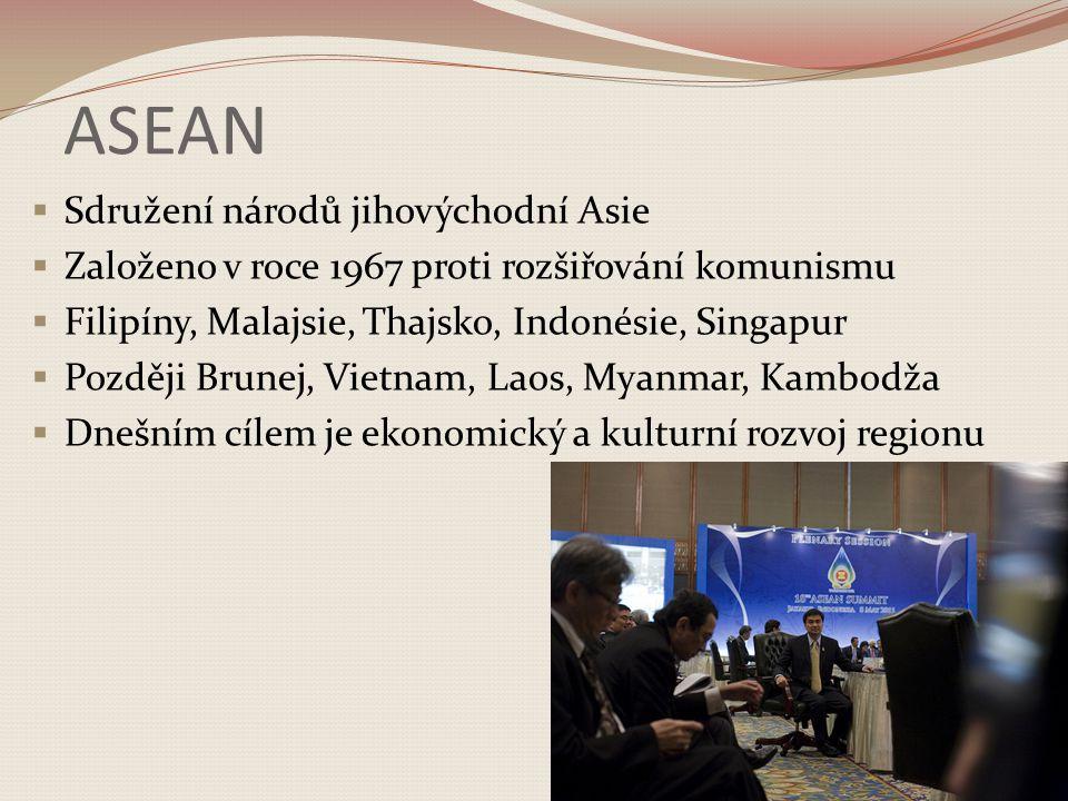 ASEAN  Sdružení národů jihovýchodní Asie  Založeno v roce 1967 proti rozšiřování komunismu  Filipíny, Malajsie, Thajsko, Indonésie, Singapur  Pozd