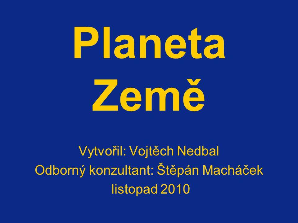 Planeta Země Vytvořil: Vojtěch Nedbal Odborný konzultant: Štěpán Macháček listopad 2010