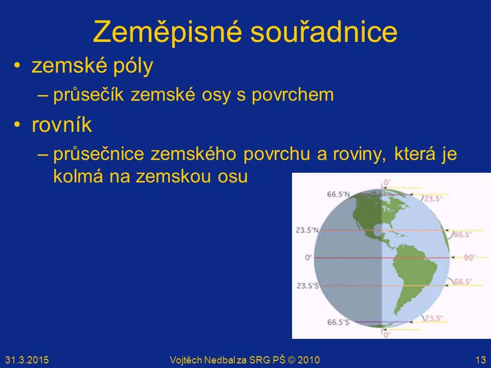 31.3.2015Vojtěch Nedbal za SRG PŠ © 201013 Zeměpisné souřadnice zemské póly –průsečík zemské osy s povrchem rovník –průsečnice zemského povrchu a rovi