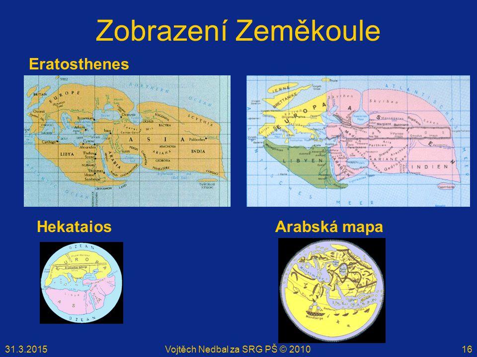 31.3.2015Vojtěch Nedbal za SRG PŠ © 201016 Zobrazení Zeměkoule Eratosthenes HekataiosArabská mapa