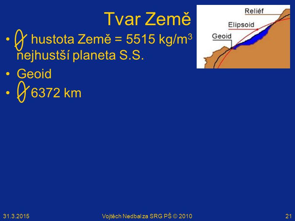 31.3.2015Vojtěch Nedbal za SRG PŠ © 201021 Tvar Země hustota Země = 5515 kg/m 3 nejhustší planeta S.S. Geoid 6372 km