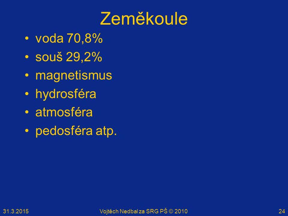 31.3.2015Vojtěch Nedbal za SRG PŠ © 201024 Zeměkoule voda 70,8% souš 29,2% magnetismus hydrosféra atmosféra pedosféra atp.