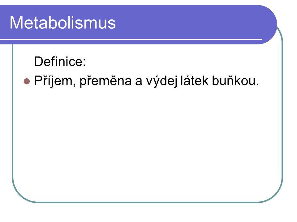 Metabolismus Definice: Příjem, přeměna a výdej látek buňkou.