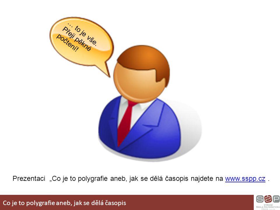 """… to je vše. Přeji pěkné počtení! Prezentaci """"Co je to polygrafie aneb, jak se dělá časopis najdete na www.sspp.cz.www.sspp.cz Co je to polygrafie ane"""