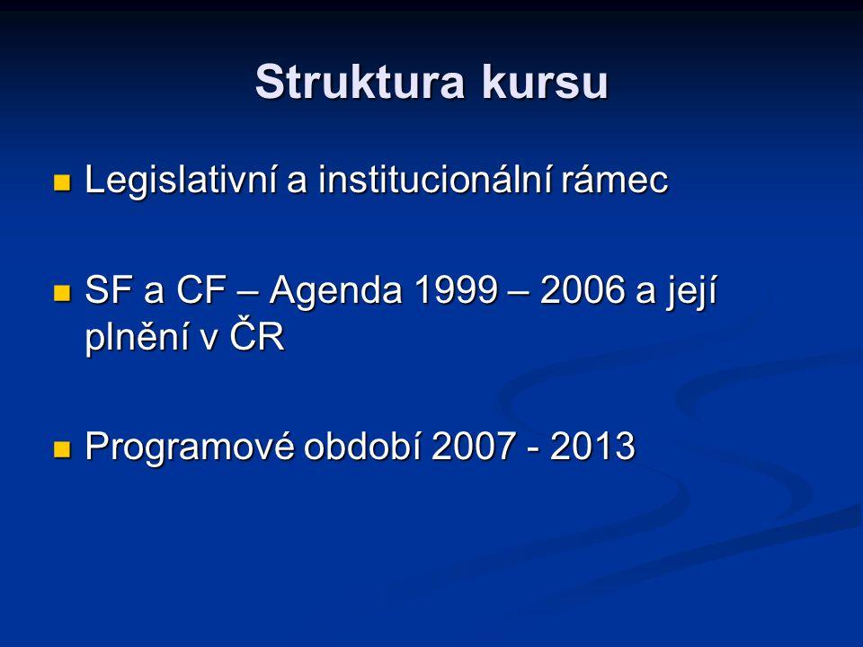 Struktura kursu Legislativní a institucionální rámec Legislativní a institucionální rámec SF a CF – Agenda 1999 – 2006 a její plnění v ČR SF a CF – Agenda 1999 – 2006 a její plnění v ČR Programové období 2007 - 2013 Programové období 2007 - 2013