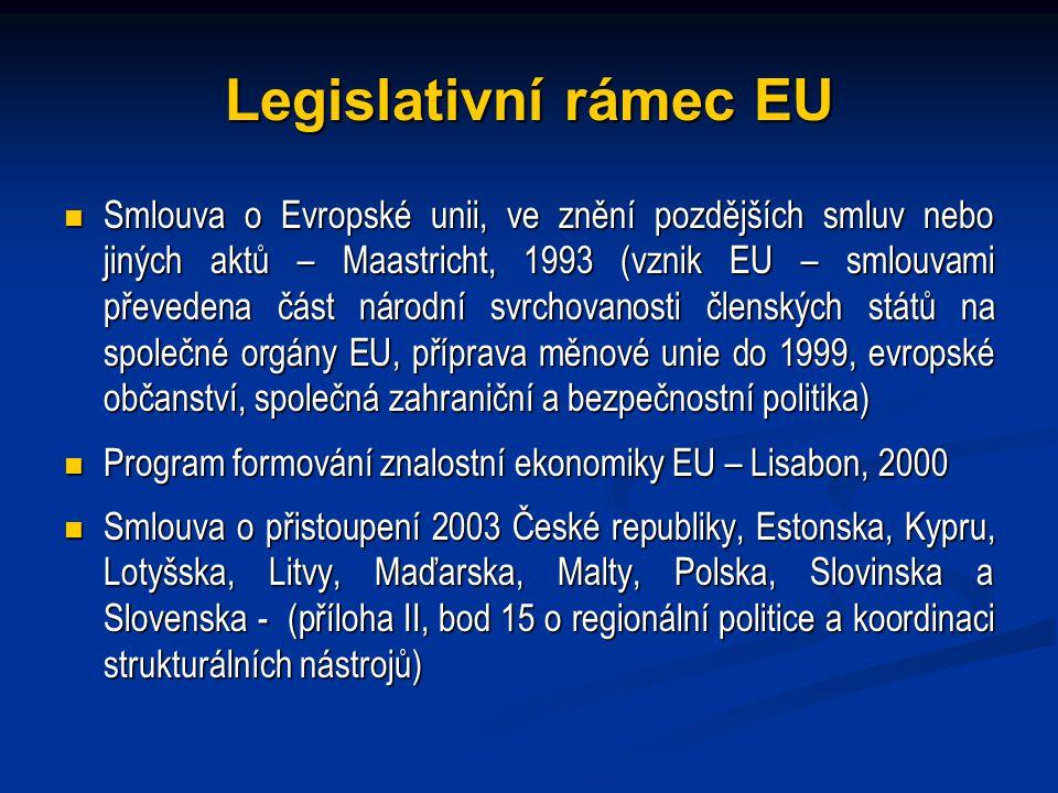 Legislativní rámec EU Smlouva o Evropské unii, ve znění pozdějších smluv nebo jiných aktů – Maastricht, 1993 (vznik EU – smlouvami převedena část národní svrchovanosti členských států na společné orgány EU, příprava měnové unie do 1999, evropské občanství, společná zahraniční a bezpečnostní politika) Smlouva o Evropské unii, ve znění pozdějších smluv nebo jiných aktů – Maastricht, 1993 (vznik EU – smlouvami převedena část národní svrchovanosti členských států na společné orgány EU, příprava měnové unie do 1999, evropské občanství, společná zahraniční a bezpečnostní politika) Program formování znalostní ekonomiky EU – Lisabon, 2000 Program formování znalostní ekonomiky EU – Lisabon, 2000 Smlouva o přistoupení 2003 České republiky, Estonska, Kypru, Lotyšska, Litvy, Maďarska, Malty, Polska, Slovinska a Slovenska - (příloha II, bod 15 o regionální politice a koordinaci strukturálních nástrojů) Smlouva o přistoupení 2003 České republiky, Estonska, Kypru, Lotyšska, Litvy, Maďarska, Malty, Polska, Slovinska a Slovenska - (příloha II, bod 15 o regionální politice a koordinaci strukturálních nástrojů)